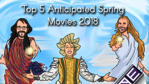 Top 5 Anticipated Spring Movies 2018